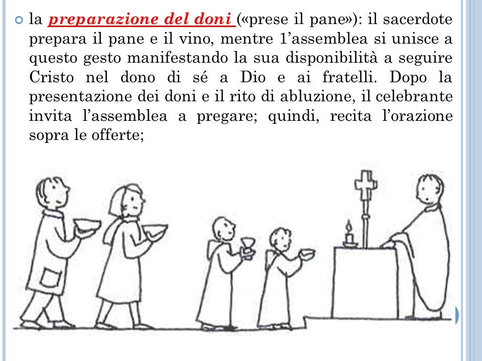 la preparazione del doni («prese il pane»): il sacerdote prepara il pane e il vino, mentre 1'assemblea si unisce a questo gesto manifestando la sua disponibilità a seguire Cristo nel dono di sé a Dio e ai fratelli.