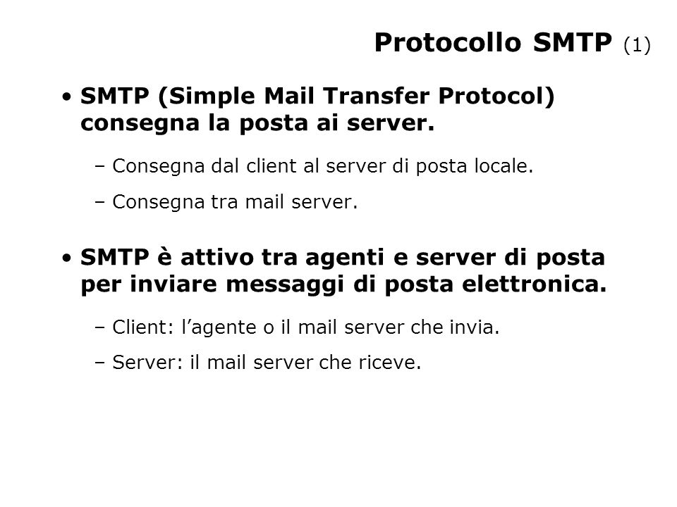 Protocollo SMTP (1) SMTP (Simple Mail Transfer Protocol) consegna la posta ai server. Consegna dal client al server di posta locale.