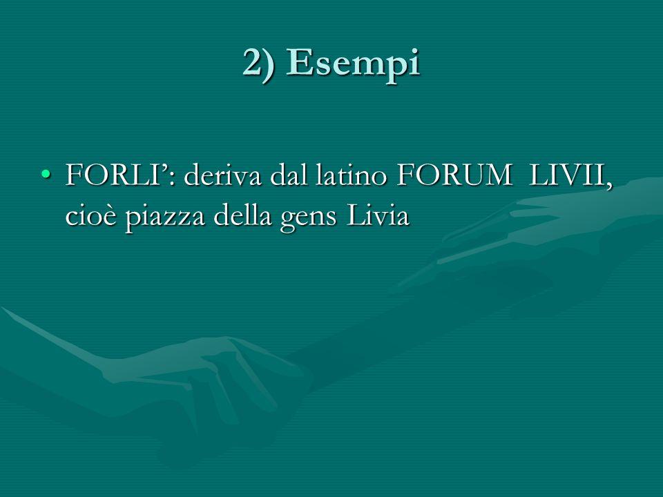 2) Esempi FORLI': deriva dal latino FORUM LIVII, cioè piazza della gens Livia