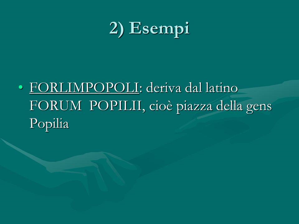 2) Esempi FORLIMPOPOLI: deriva dal latino FORUM POPILII, cioè piazza della gens Popilia