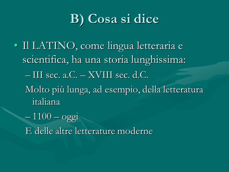 B) Cosa si dice Il LATINO, come lingua letteraria e scientifica, ha una storia lunghissima: III sec. a.C. – XVIII sec. d.C.