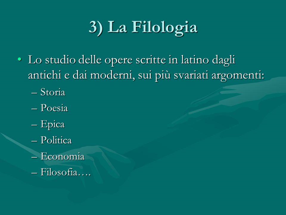 3) La Filologia Lo studio delle opere scritte in latino dagli antichi e dai moderni, sui più svariati argomenti: