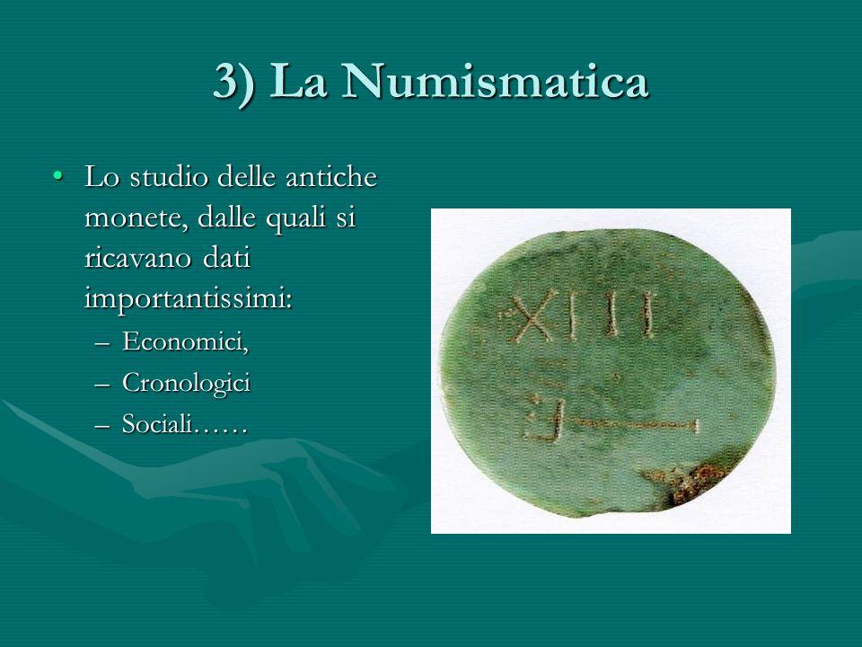 3) La Numismatica Lo studio delle antiche monete, dalle quali si ricavano dati importantissimi: Economici,