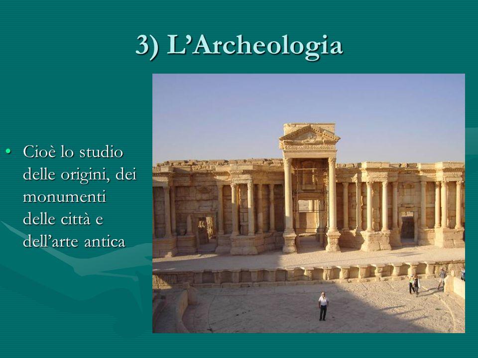 3) L'Archeologia Cioè lo studio delle origini, dei monumenti delle città e dell'arte antica