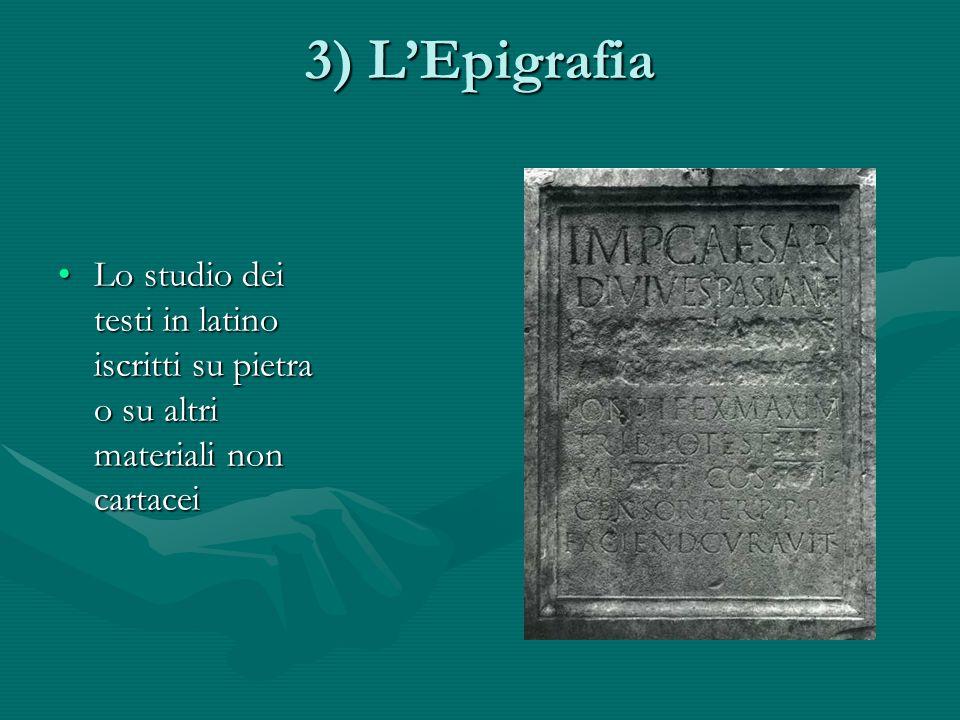 3) L'Epigrafia Lo studio dei testi in latino iscritti su pietra o su altri materiali non cartacei