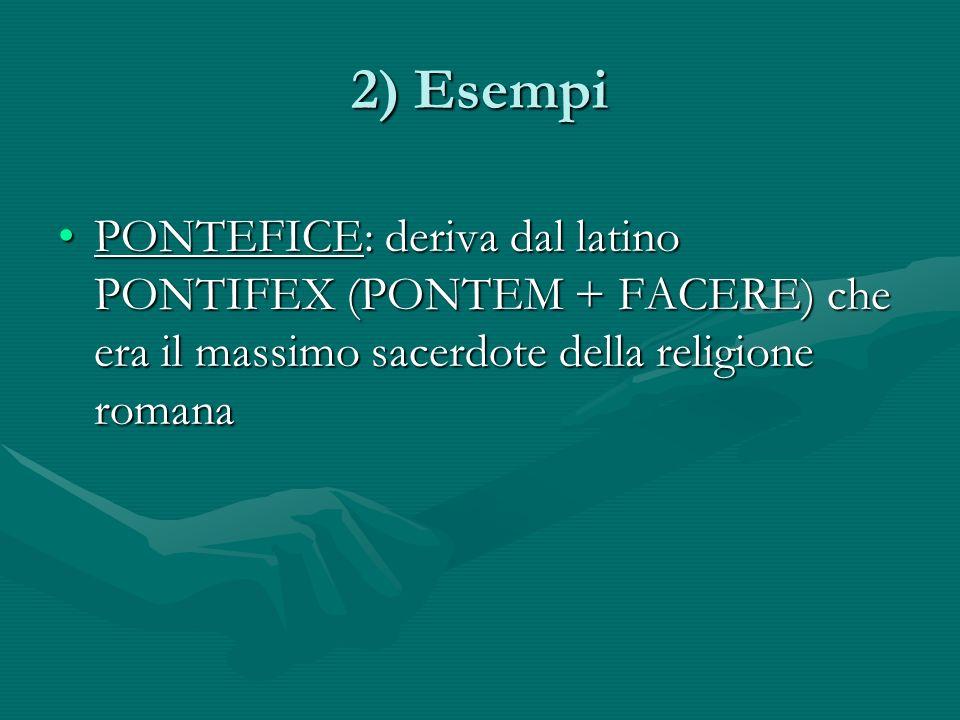 2) Esempi PONTEFICE: deriva dal latino PONTIFEX (PONTEM + FACERE) che era il massimo sacerdote della religione romana.