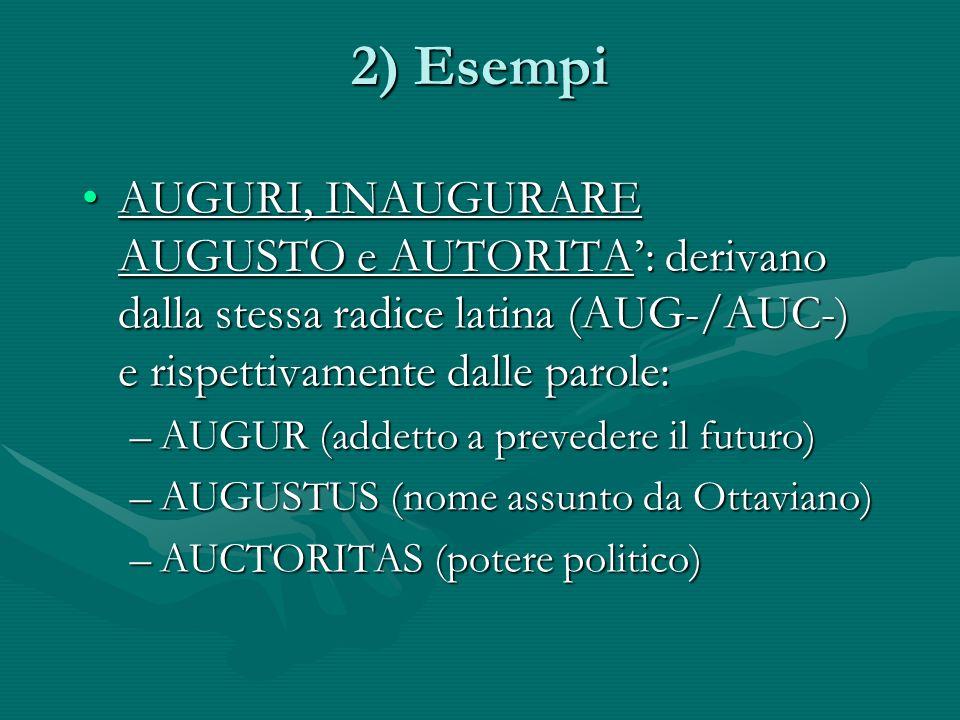 2) Esempi AUGURI, INAUGURARE AUGUSTO e AUTORITA': derivano dalla stessa radice latina (AUG-/AUC-) e rispettivamente dalle parole: