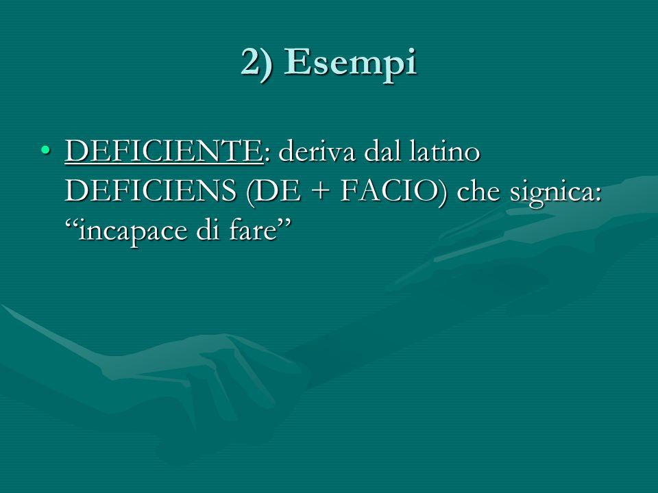 2) Esempi DEFICIENTE: deriva dal latino DEFICIENS (DE + FACIO) che signica: incapace di fare