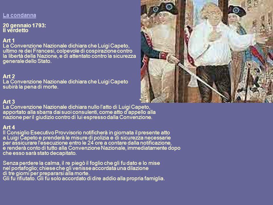 La condanna 20 gennaio 1793: Il verdetto Art 1 La Convenzione Nazionale dichiara che Luigi Capeto, ultimo re dei Francesi, colpevole di cospirazione contro la libertà della Nazione, e di attentato contro la sicurezza generale dello Stato.