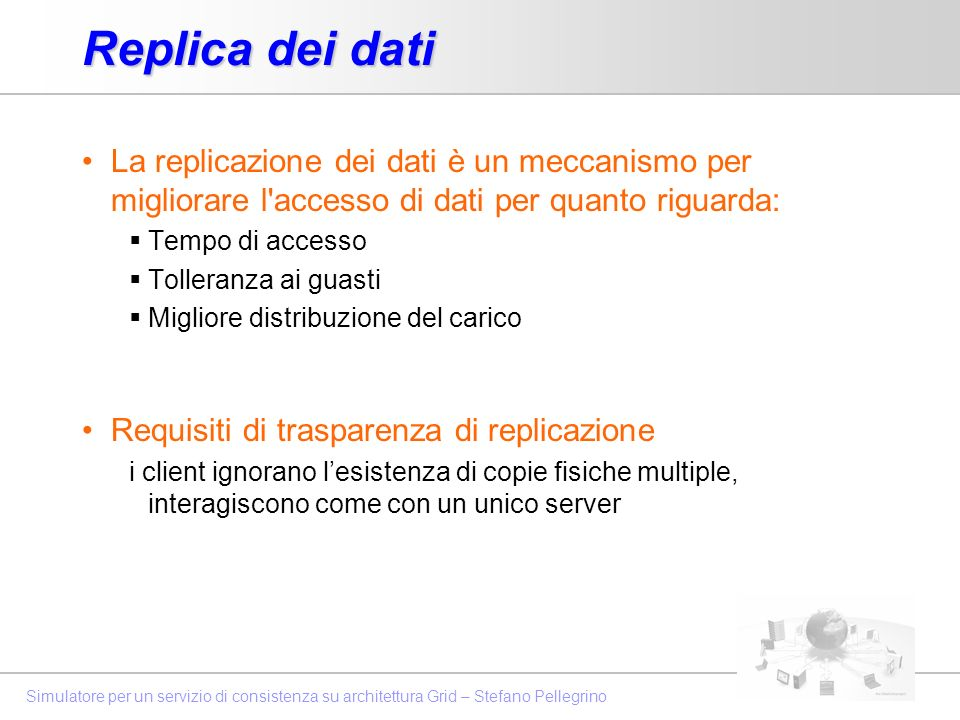 Replica dei dati La replicazione dei dati è un meccanismo per migliorare l accesso di dati per quanto riguarda: