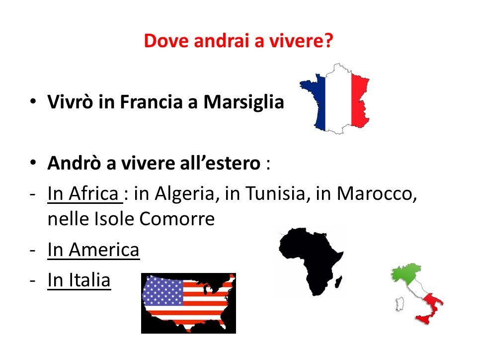 Dove andrai a vivere Vivrò in Francia a Marsiglia. Andrò a vivere all'estero : In Africa : in Algeria, in Tunisia, in Marocco, nelle Isole Comorre.