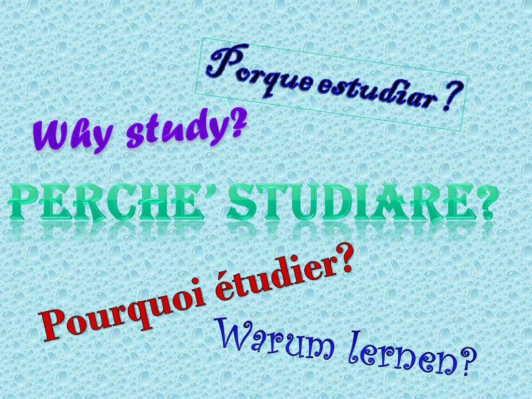 PERCHE' STUDIARE Porque estudiar Why study Pourquoi étudier