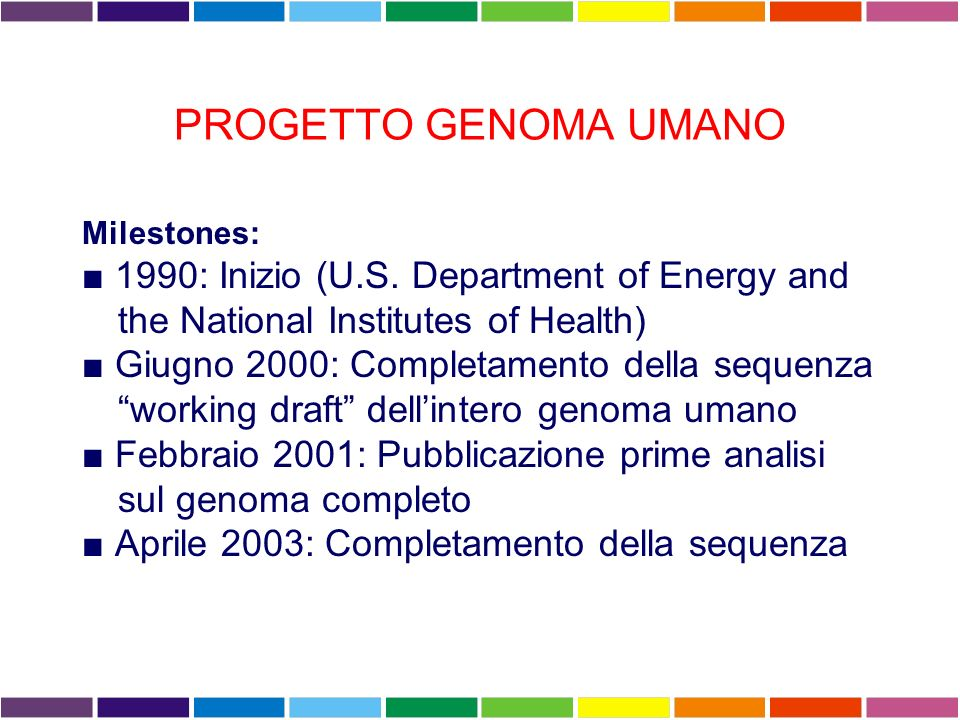 PROGETTO GENOMA UMANO Milestones: ■ 1990: Inizio (U.S. Department of Energy and the National Institutes of Health)