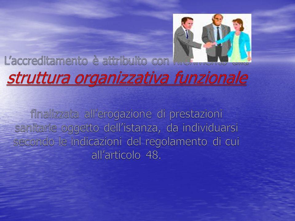 L'accreditamento è attribuito con riferimento alla struttura organizzativa funzionale finalizzata all'erogazione di prestazioni sanitarie oggetto dell'istanza, da individuarsi secondo le indicazioni del regolamento di cui all'articolo 48.