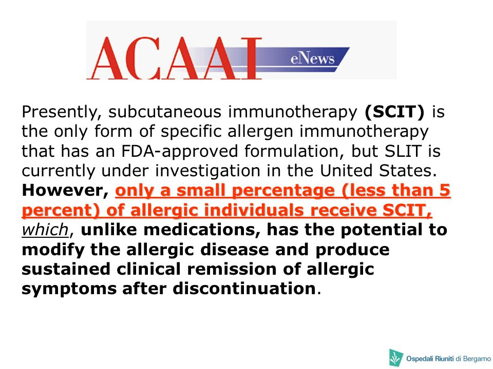 Presently, subcutaneous immunotherapy (SCIT) is the only form of specific allergen immunotherapy that has an FDA-approved formulation, but SLIT is currently under investigation in the United States.