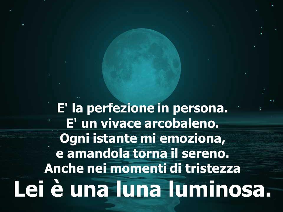 Lei è una luna luminosa. E la perfezione in persona.