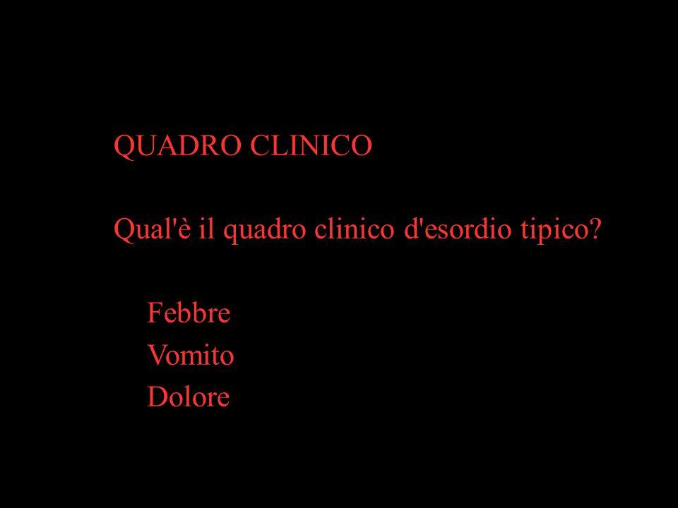 QUADRO CLINICO Qual è il quadro clinico d esordio tipico Febbre Vomito Dolore