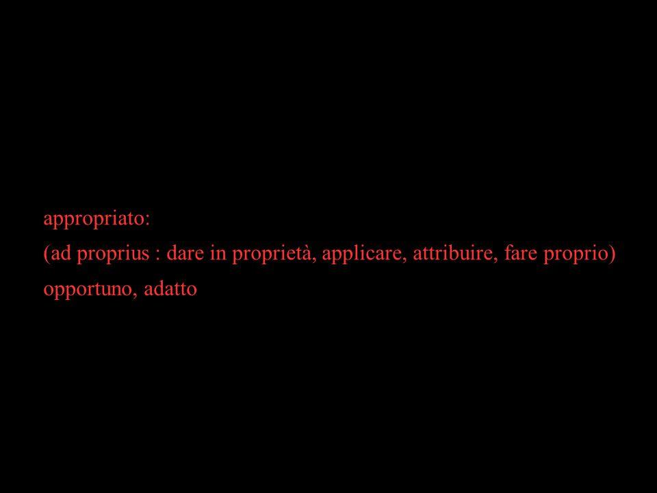 appropriato:(ad proprius : dare in proprietà, applicare, attribuire, fare proprio) opportuno, adatto.