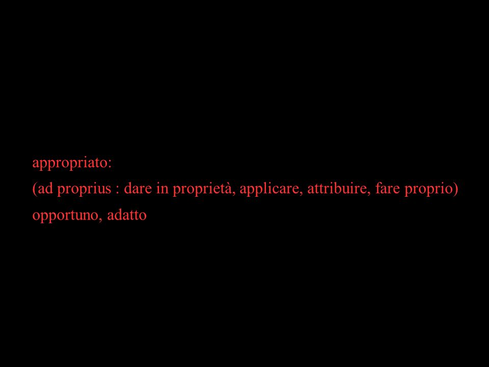 appropriato: (ad proprius : dare in proprietà, applicare, attribuire, fare proprio)‏ opportuno, adatto.