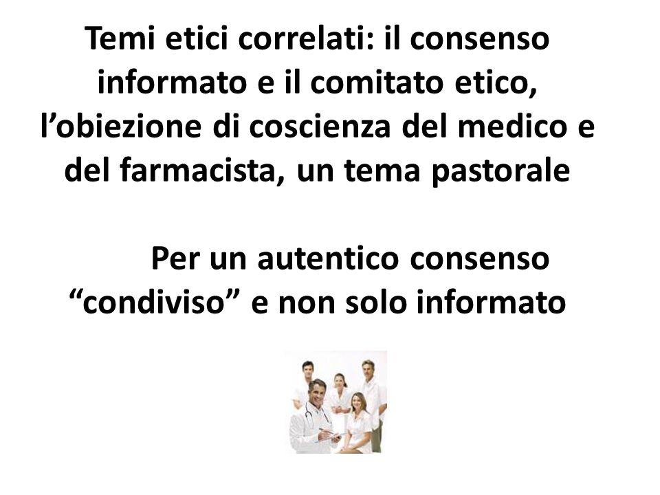 Temi etici correlati: il consenso informato e il comitato etico, l'obiezione di coscienza del medico e del farmacista, un tema pastorale Per un autentico consenso condiviso e non solo informato