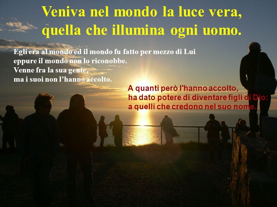 Veniva nel mondo la luce vera, quella che illumina ogni uomo.