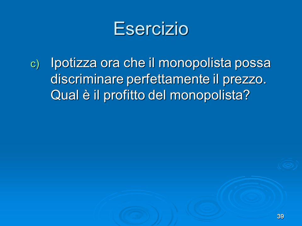 Esercizio Ipotizza ora che il monopolista possa discriminare perfettamente il prezzo.
