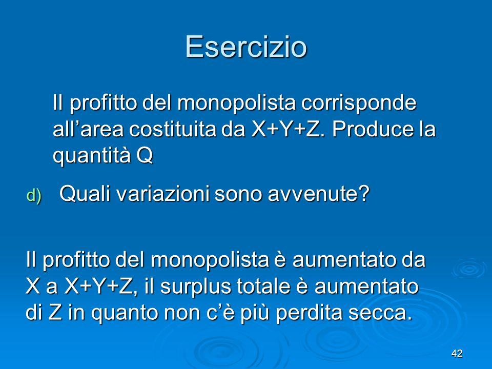 Esercizio Il profitto del monopolista corrisponde all'area costituita da X+Y+Z. Produce la quantità Q.
