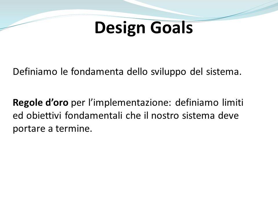 Design Goals Definiamo le fondamenta dello sviluppo del sistema.