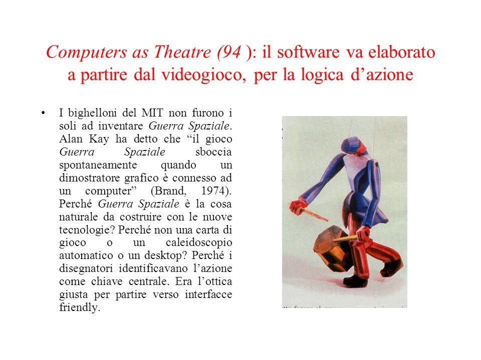 Computers as Theatre (94 ): il software va elaborato a partire dal videogioco, per la logica d'azione