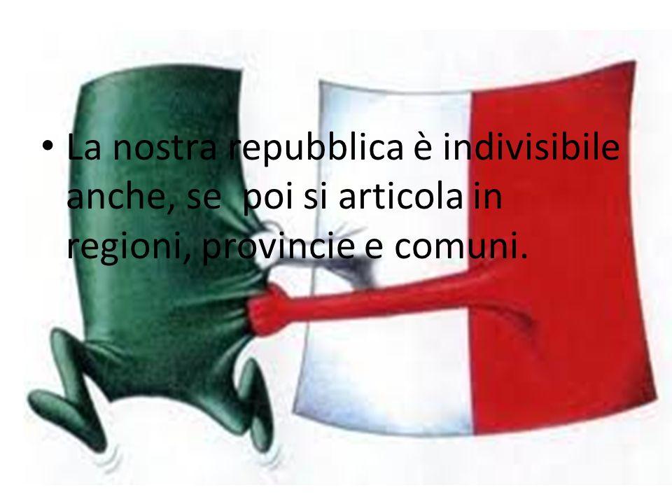 La nostra repubblica è indivisibile anche, se poi si articola in regioni, provincie e comuni.