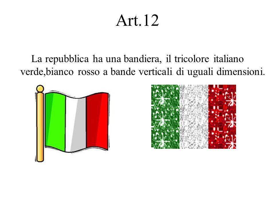 Art.12 La repubblica ha una bandiera, il tricolore italiano verde,bianco rosso a bande verticali di uguali dimensioni.