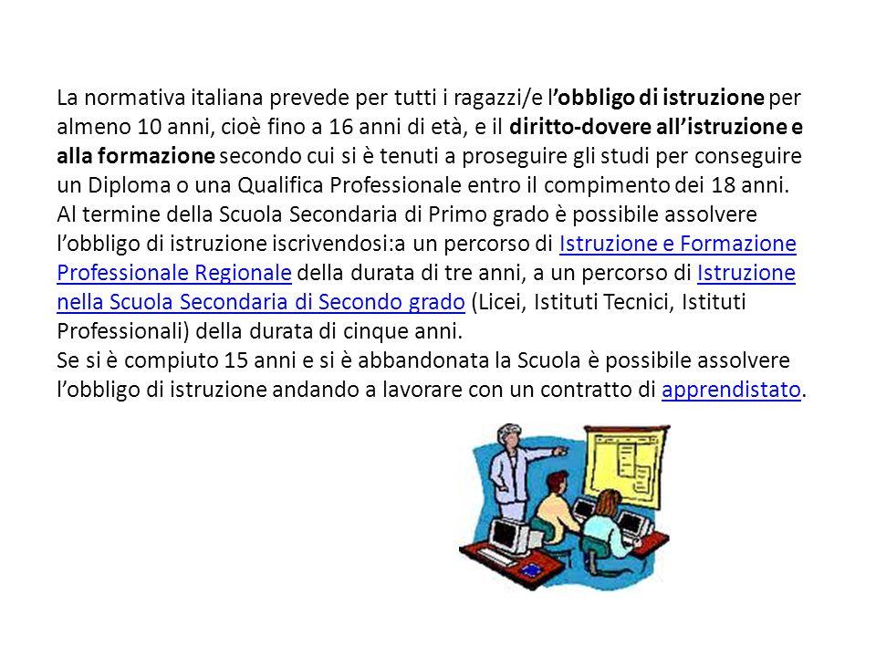 La normativa italiana prevede per tutti i ragazzi/e l'obbligo di istruzione per almeno 10 anni, cioè fino a 16 anni di età, e il diritto-dovere all'istruzione e alla formazione secondo cui si è tenuti a proseguire gli studi per conseguire un Diploma o una Qualifica Professionale entro il compimento dei 18 anni.