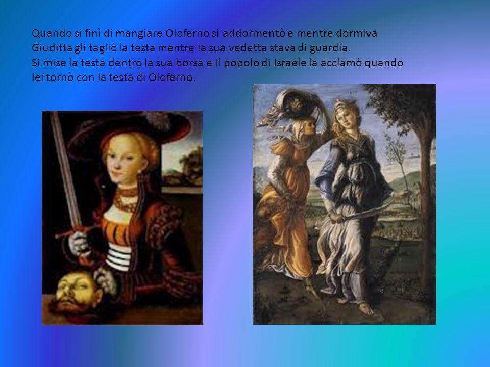 Quando si finì di mangiare Oloferno si addormentò e mentre dormiva Giuditta gli tagliò la testa mentre la sua vedetta stava di guardia.
