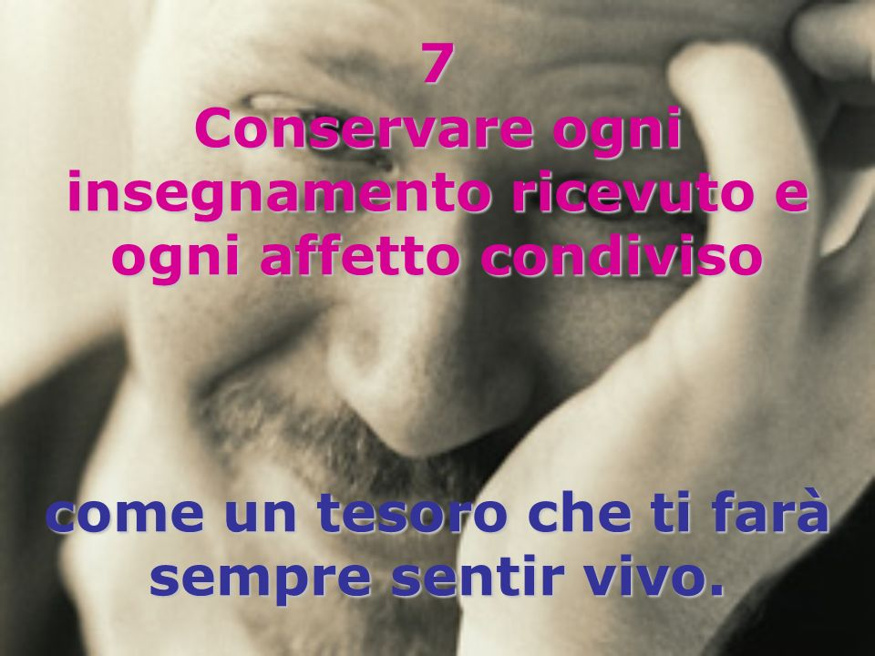 7 Conservare ogni insegnamento ricevuto e ogni affetto condiviso