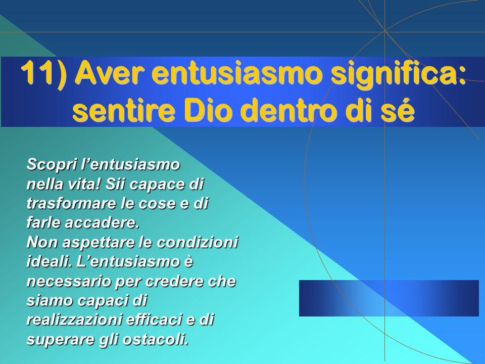 11) Aver entusiasmo significa: sentire Dio dentro di sé