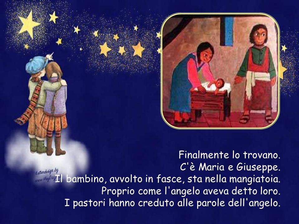 Finalmente lo trovano. C è Maria e Giuseppe. Il bambino, avvolto in fasce, sta nella mangiatoia. Proprio come l angelo aveva detto loro.