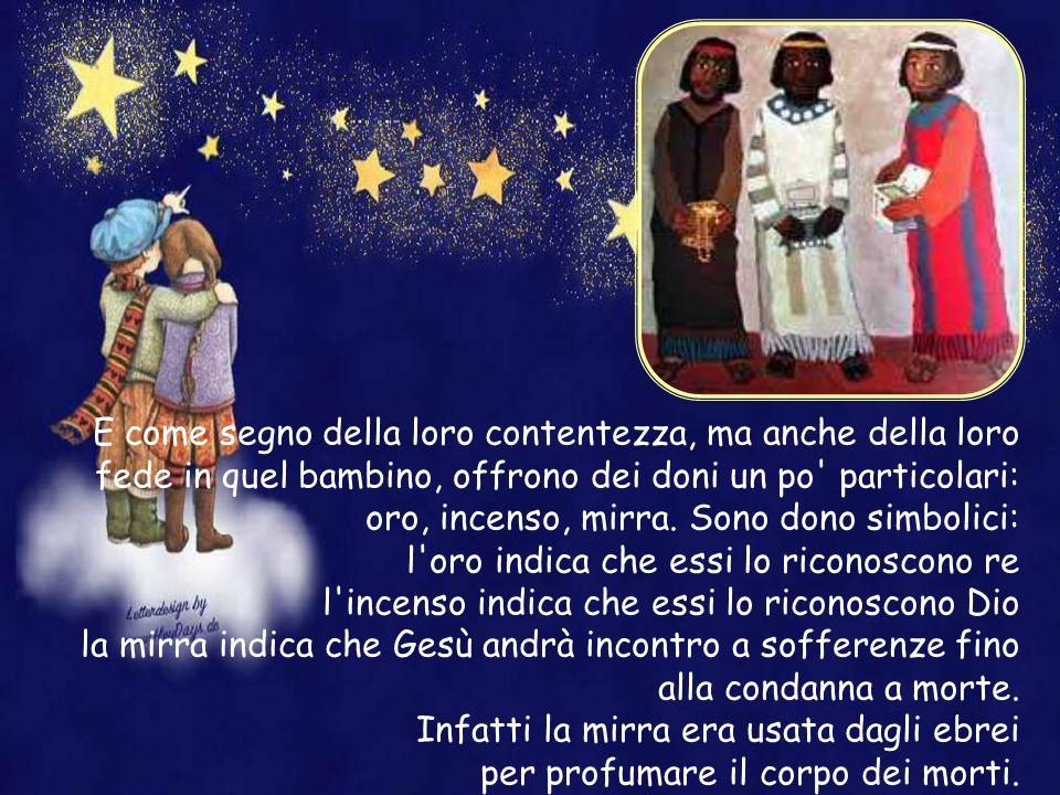 E come segno della loro contentezza, ma anche della loro fede in quel bambino, offrono dei doni un po particolari: oro, incenso, mirra. Sono dono simbolici: