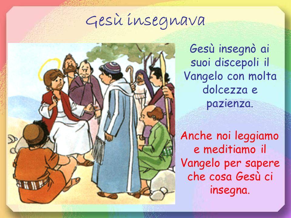 Gesù insegnava Gesù insegnò ai suoi discepoli il Vangelo con molta dolcezza e pazienza.