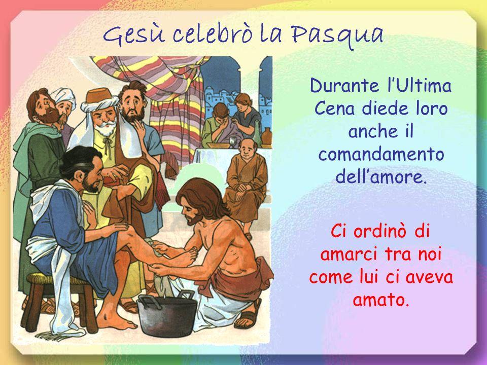 Gesù celebrò la Pasqua Durante l'Ultima Cena diede loro anche il comandamento dell'amore.