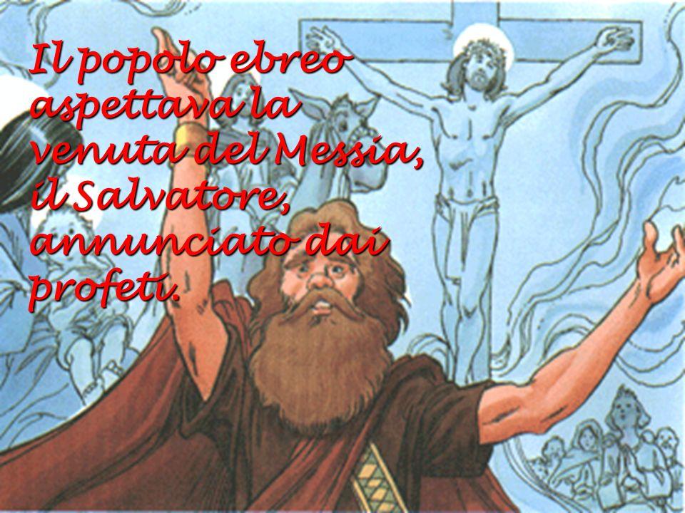 Il popolo ebreo aspettava la venuta del Messia, il Salvatore, annunciato dai profeti.