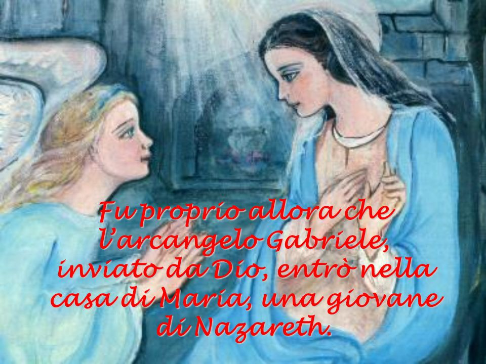 Fu proprio allora che l'arcangelo Gabriele, inviato da Dio, entrò nella casa di Maria, una giovane di Nazareth.