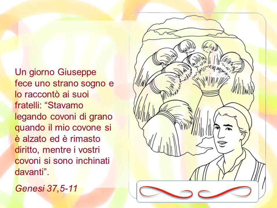 Un giorno Giuseppe fece uno strano sogno e lo raccontò ai suoi fratelli: Stavamo legando covoni di grano quando il mio covone si è alzato ed è rimasto diritto, mentre i vostri covoni si sono inchinati davanti .