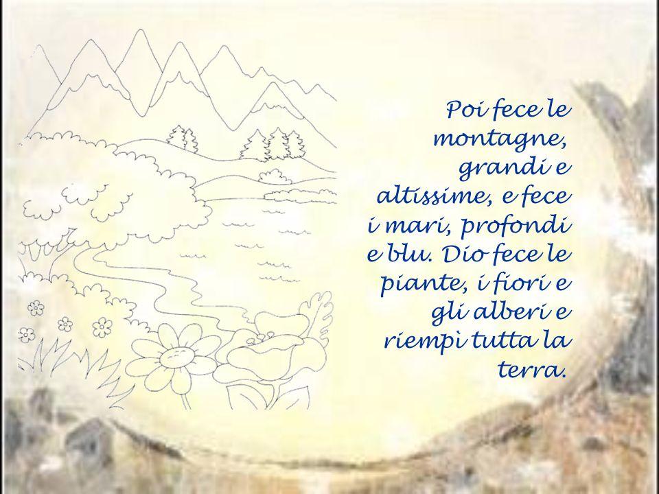 Poi fece le montagne, grandi e altissime, e fece i mari, profondi e blu.