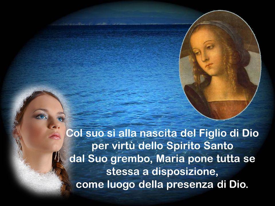 Col suo sì alla nascita del Figlio di Dio per virtù dello Spirito Santo dal Suo grembo, Maria pone tutta se stessa a disposizione, come luogo della presenza di Dio.