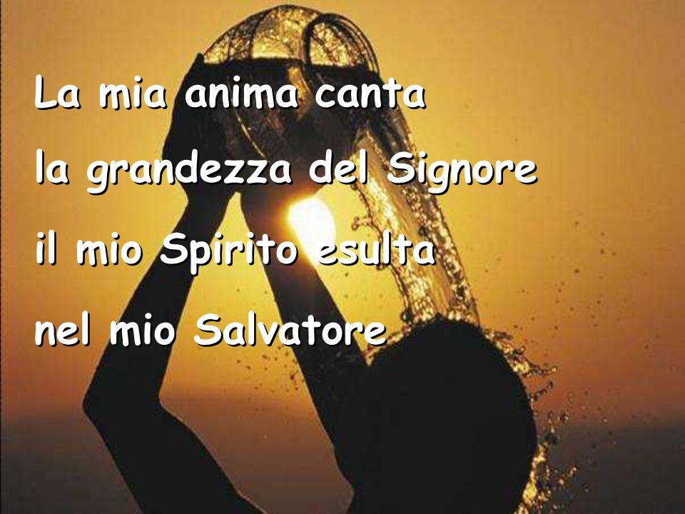 La mia anima canta la grandezza del Signore il mio Spirito esulta nel mio Salvatore