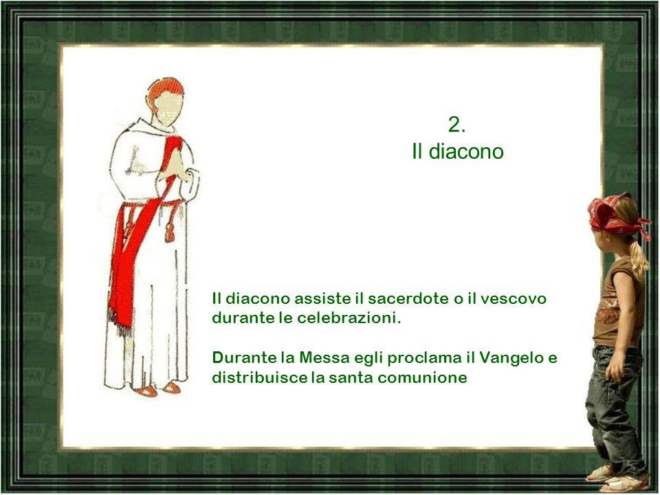 2. Il diacono. Il diacono assiste il sacerdote o il vescovo durante le celebrazioni.