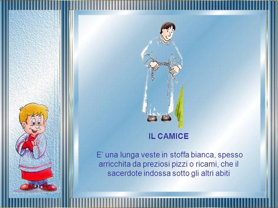 IL CAMICE E' una lunga veste in stoffa bianca, spesso arricchita da preziosi pizzi o ricami, che il sacerdote indossa sotto gli altri abiti.