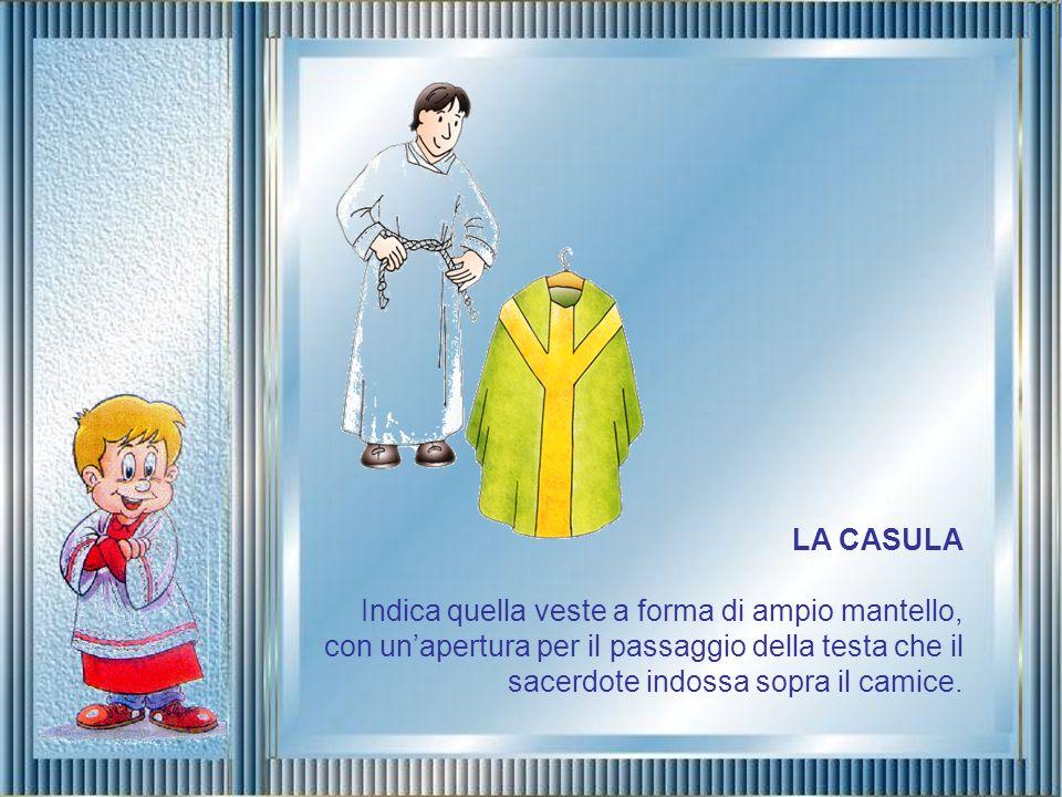 LA CASULA Indica quella veste a forma di ampio mantello, con un'apertura per il passaggio della testa che il sacerdote indossa sopra il camice.