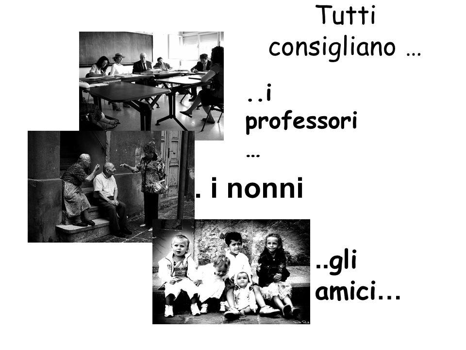 Tutti consigliano … ..i professori… .. i nonni ..gli amici…