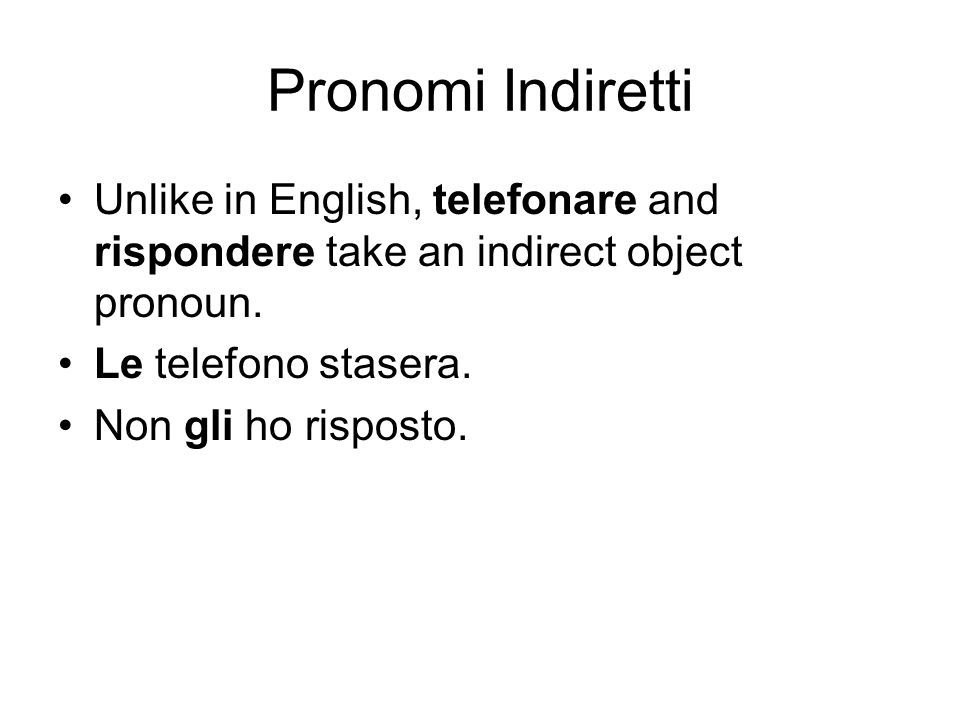 Pronomi Indiretti Unlike in English, telefonare and rispondere take an indirect object pronoun. Le telefono stasera.